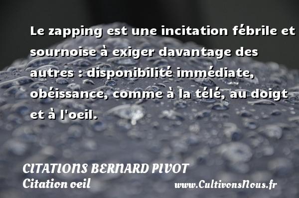 Citations Bernard Pivot - Citation oeil - Le zapping est une incitation fébrile et sournoise à exiger davantage des autres : disponibilité immédiate, obéissance, comme à la télé, au doigt et à l oeil. Une citation de Bernard Pivot CITATIONS BERNARD PIVOT