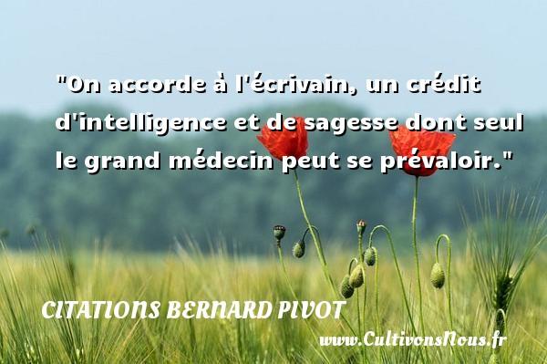 Citations Bernard Pivot - Citation sagesse - On accorde à l écrivain, un crédit d intelligence et de sagesse dont seul le grand médecin peut se prévaloir. Une citation de Bernard Pivot CITATIONS BERNARD PIVOT
