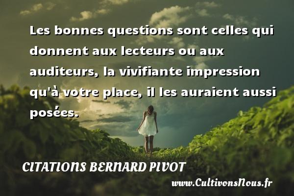 Citations Bernard Pivot - Les bonnes questions sont celles qui donnent aux lecteurs ou aux auditeurs, la vivifiante impression qu à votre place, il les auraient aussi posées. Une citation de Bernard Pivot CITATIONS BERNARD PIVOT