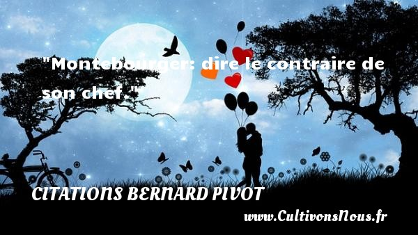 Montebourger: dire le contraire de son chef. Une citation de Bernard Pivot CITATIONS BERNARD PIVOT - Citation chef - Citation dire