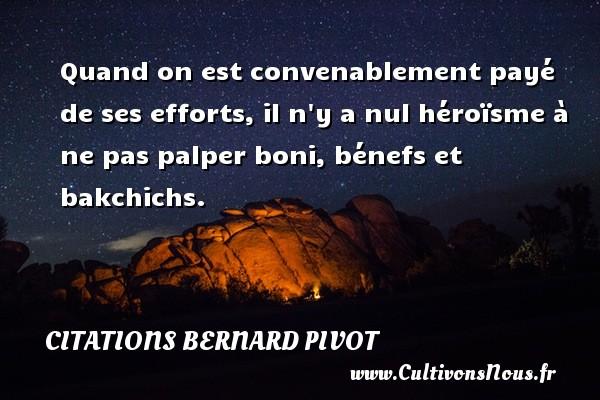 Citations Bernard Pivot - Quand on est convenablement payé de ses efforts, il n y a nul héroïsme à ne pas palper boni, bénefs et bakchichs. Une citation de Bernard Pivot CITATIONS BERNARD PIVOT