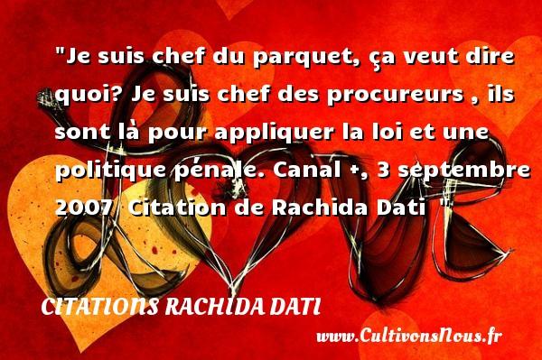Citations Rachida Dati - Je suis chef du parquet, ça veut dire quoi? Je suis chef des procureurs , ils sont là pour appliquer la loi et une politique pénale.  Canal +, 3 septembre 2007   Citation de Rachida Dati   CITATIONS RACHIDA DATI