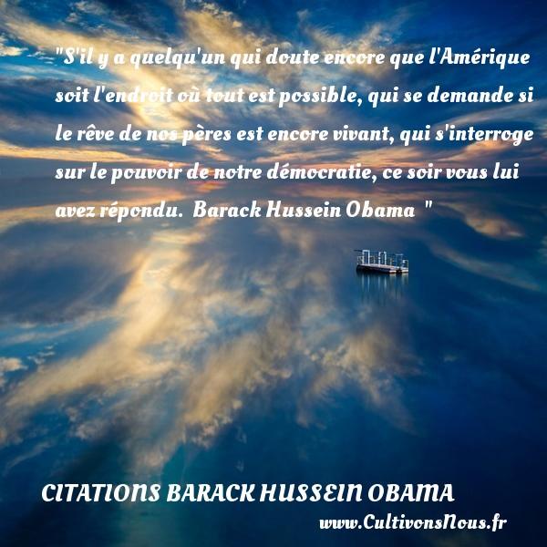 S il y a quelqu un qui doute encore que l Amérique soit l endroit où tout est possible, qui se demande si le rêve de nos pères est encore vivant, qui s interroge sur le pouvoir de notre démocratie, ce soir vous lui avez répondu.   Barack Hussein Obama   CITATIONS BARACK HUSSEIN OBAMA