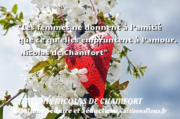 Les femmes ne donnent à l'amitié que ce qu'elles empruntent à l'amour.   Nicolas de Chamfort   Une citation sur séduire et séduction   CITATIONS NICOLAS DE CHAMFORT - Citations Séduire et Séduction