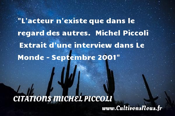 L acteur n existeque dans le regarddes autres.   Michel Piccoli Extrait d une interview dans Le Monde -Septembre 2001   Une citation sur le cinéma    CITATIONS MICHEL PICCOLI - Citation cinéma
