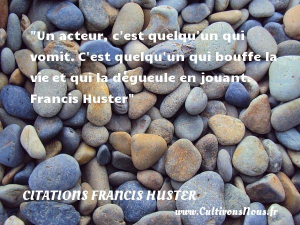 Citations Francis Huster - Citation cinéma - Un acteur, c est quelqu un qui vomit.C est quelqu un qui bouffe la vieet qui la dégueule en jouant.   Francis Huster   Une citation sur le cinéma CITATIONS FRANCIS HUSTER