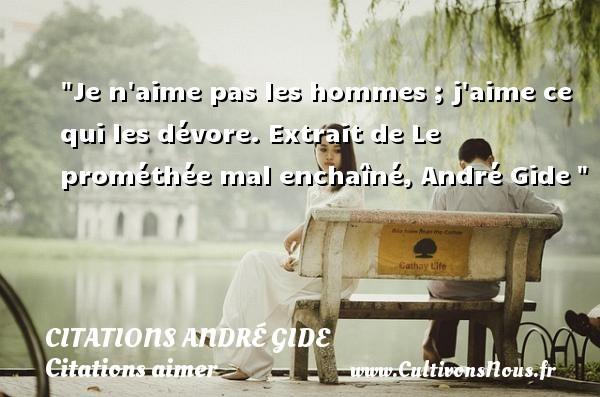 Citations André Gide - Citations aimer - Je n aime pas les hommes ; j aime ce qui les dévore.  Extrait de Le prométhée mal enchaîné, André Gide   Une citation sur aimer      CITATIONS ANDRÉ GIDE