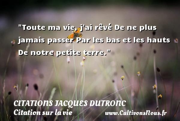 Citations Jacques Dutronc - Citation sur la vie - Toute ma vie, j ai rêvé De ne plus jamais passer Par les bas et les hauts De notre petite terre. Une citation de Jacques Dutronc CITATIONS JACQUES DUTRONC