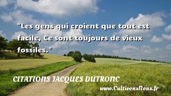 Citations Jacques Dutronc - Citation facile - Citation sur la vie - Les gens qui croient que tout est facile, Ce sont toujours de vieux fossiles. Une citation de Jacques Dutronc CITATIONS JACQUES DUTRONC