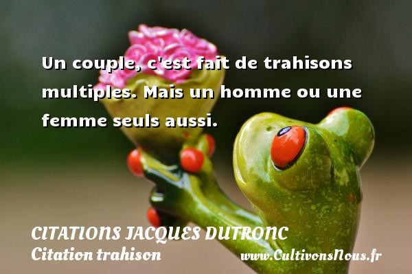 Un couple, c est fait de trahisons multiples. Mais un homme ou une femme seuls aussi. Une citation de Jacques Dutronc CITATIONS JACQUES DUTRONC - Citation trahison - Citations femme - Citations homme
