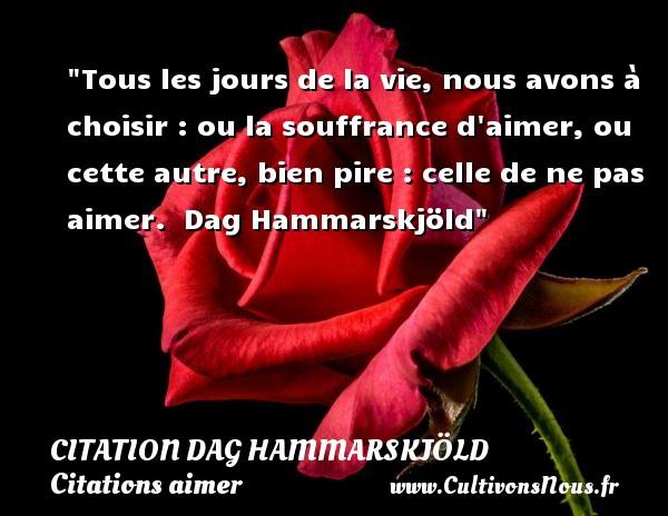 Tous les jours de la vie, nous avons à choisir : ou la souffrance d aimer, ou cette autre, bien pire : celle de ne pas aimer.   Dag Hammarskjöld   Une citation sur aimer   CITATION DAG HAMMARSKJÖLD - Citation Dag Hammarskjöld - Citations aimer