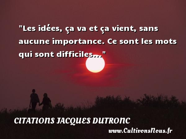 Les idées, ça va et ça vient, sans aucune importance. Ce sont les mots qui sont difficiles... Une citation de Jacques Dutronc CITATIONS JACQUES DUTRONC - Citation idée - Citation sur la vie