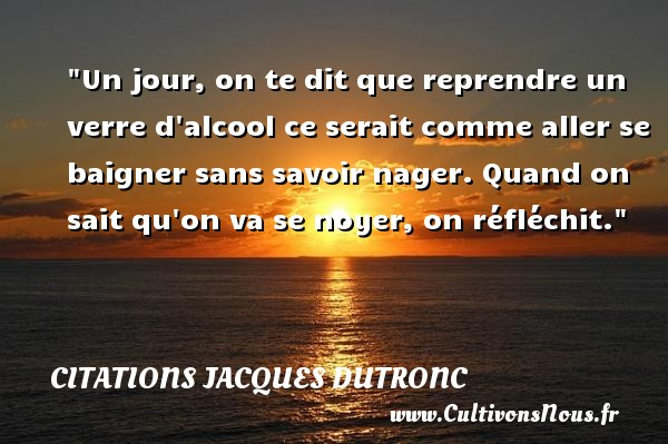 Citations Jacques Dutronc - Citation alcool - Un jour, on te dit que reprendre un verre d alcool ce serait comme aller se baigner sans savoir nager. Quand on sait qu on va se noyer, on réfléchit. Une citation de Jacques Dutronc CITATIONS JACQUES DUTRONC