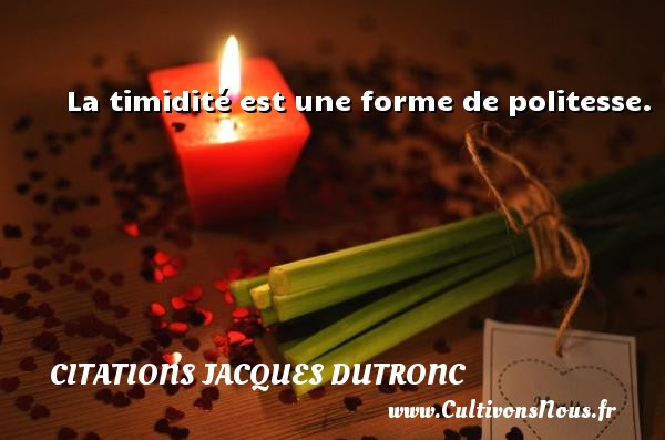 Citations Jacques Dutronc - La timidité est une forme de politesse. Une citation de Jacques Dutronc CITATIONS JACQUES DUTRONC