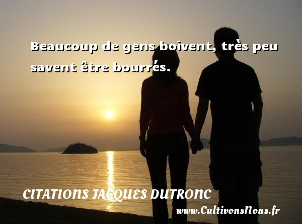 Citations Jacques Dutronc - Beaucoup de gens boivent, très peu savent être bourrés. Une citation de Jacques Dutronc CITATIONS JACQUES DUTRONC