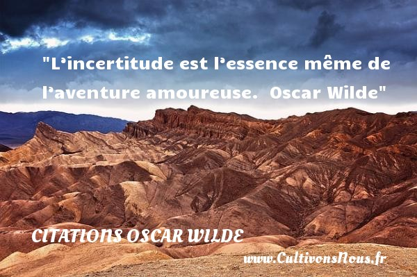 L'incertitude est l'essence même de l'aventure amoureuse.   Oscar Wilde   Une citation sur les femmes     CITATIONS OSCAR WILDE - Citations femme