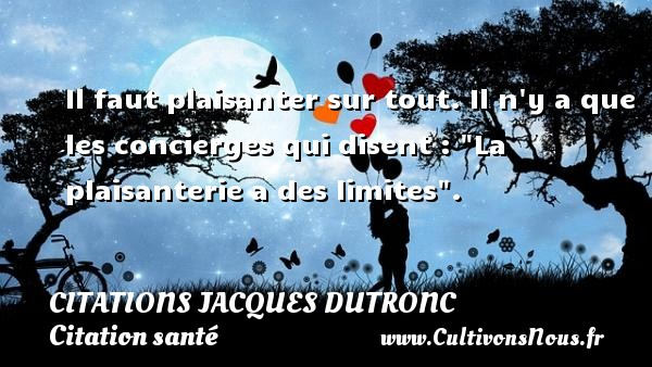 "Citations Jacques Dutronc - Citation santé - Il faut plaisanter sur tout. Il n y a que les concierges qui disent : ""La plaisanterie a des limites"". Une citation de Jacques Dutronc CITATIONS JACQUES DUTRONC"