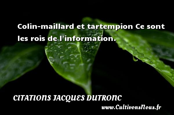 Citations Jacques Dutronc - Colin-maillard et tartempion Ce sont les rois de l information. Une citation de Jacques Dutronc CITATIONS JACQUES DUTRONC