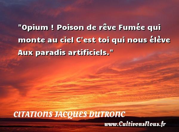 Citations Jacques Dutronc - Citation paradis - Opium ! Poison de rêve Fumée qui monte au ciel C est toi qui nous élève Aux paradis artificiels. Une citation de Jacques Dutronc CITATIONS JACQUES DUTRONC