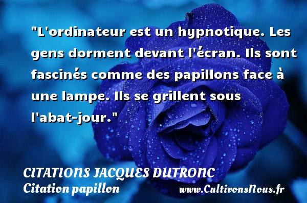 Citations Jacques Dutronc - Citation papillon - L ordinateur est un hypnotique. Les gens dorment devant l écran. Ils sont fascinés comme des papillons face à une lampe. Ils se grillent sous l abat-jour. Une citation de Jacques Dutronc CITATIONS JACQUES DUTRONC
