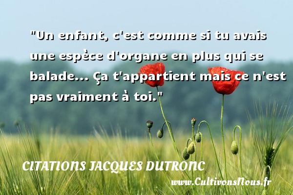 Citations Jacques Dutronc - Citation enfant - Un enfant, c est comme si tu avais une espèce d organe en plus qui se balade... Ça t appartient mais ce n est pas vraiment à toi. Une citation de Jacques Dutronc CITATIONS JACQUES DUTRONC