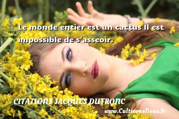 Le monde entier est un cactus Il est impossible de s asseoir. Une citation de Jacques Dutronc CITATIONS JACQUES DUTRONC