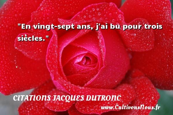 En vingt-sept ans, j ai bu pour trois siècles. Une citation de Jacques Dutronc CITATIONS JACQUES DUTRONC