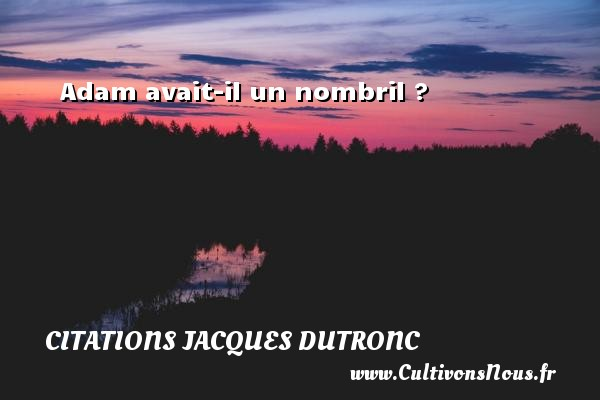 Citations Jacques Dutronc - Adam avait-il un nombril ? Une citation de Jacques Dutronc CITATIONS JACQUES DUTRONC