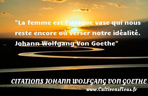 Citations Johann Wolfgang von Goethe - Citations femme - La femme est l unique vase qui nous reste encore où verser notre idéalité.   Johann Wolfgang Von Goethe   Une citation sur les femmes    CITATIONS JOHANN WOLFGANG VON GOETHE