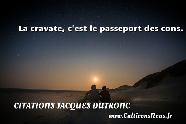 Citations Jacques Dutronc - La cravate, c est le passeport des cons. Une citation de Jacques Dutronc CITATIONS JACQUES DUTRONC