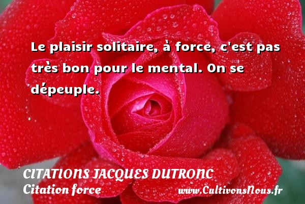 Citations Jacques Dutronc - Citation force - Le plaisir solitaire, à force, c est pas très bon pour le mental. On se dépeuple. Une citation de Jacques Dutronc CITATIONS JACQUES DUTRONC