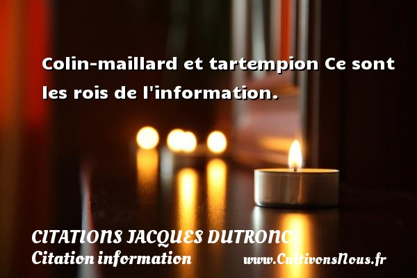 Citations Jacques Dutronc - Citation information - Colin-maillard et tartempion Ce sont les rois de l information. Une citation de Jacques Dutronc CITATIONS JACQUES DUTRONC