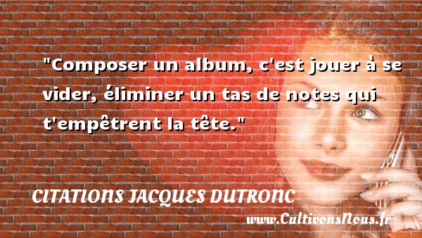 Composer un album, c est jouer à se vider, éliminer un tas de notes qui t empêtrent la tête. Une citation de Jacques Dutronc CITATIONS JACQUES DUTRONC - Citation jouer