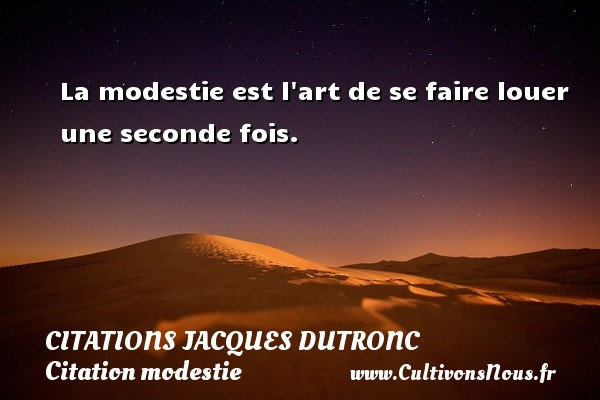 La modestie est l art de se faire louer une seconde fois. Une citation de Jacques Dutronc CITATIONS JACQUES DUTRONC - Citation modestie
