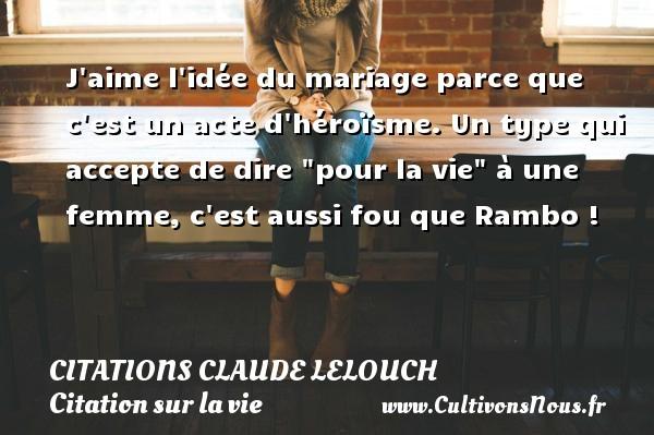 Citations Claude Lelouch - Citation sur la vie - Citations femme - Citations mariage - J aime l idée du mariage parce que c est un acte d héroïsme. Un type qui accepte de dire  pour la vie  à une femme, c est aussi fou que Rambo ! Une citation de Claude Lelouch CITATIONS CLAUDE LELOUCH