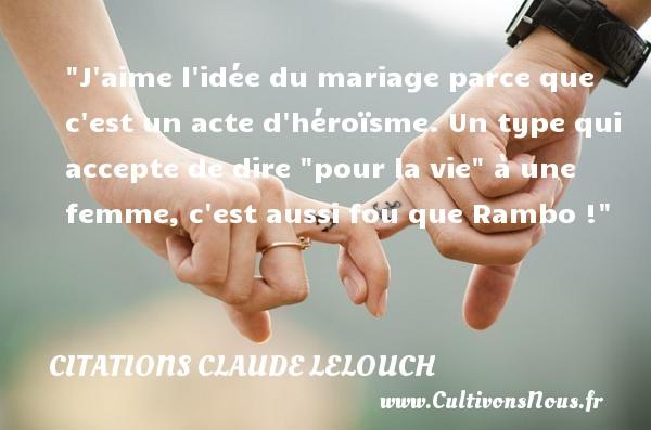 """Citations Claude Lelouch - Citation sur la vie - Citations femme - J aime l idée du mariage parce que c est un acte d héroïsme. Un type qui accepte de dire """"pour la vie"""" à une femme, c est aussi fou que Rambo ! Une citation de Claude Lelouch CITATIONS CLAUDE LELOUCH"""