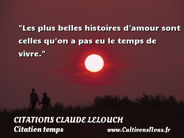 Les plus belles histoires d amour sont celles qu on a pas eu le temps de vivre. Une citation de Claude Lelouch CITATIONS CLAUDE LELOUCH - Citation temps - Citations amour