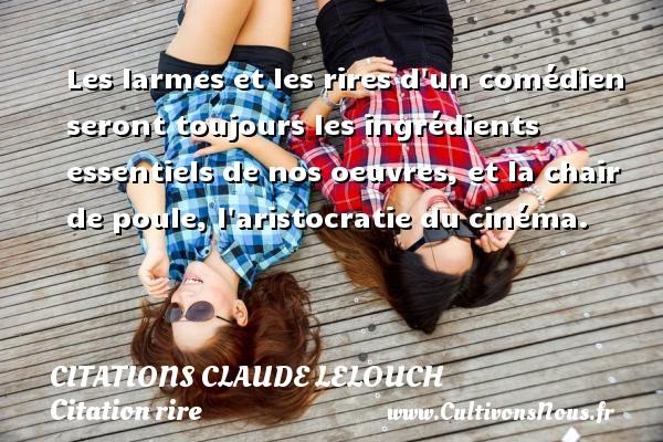Citations Claude Lelouch - Citation rire - Les larmes et les rires d un comédien seront toujours les ingrédients essentiels de nos oeuvres, et la chair de poule, l aristocratie du cinéma. Une citation de Claude Lelouch CITATIONS CLAUDE LELOUCH
