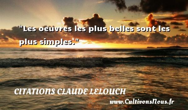 Les oeuvres les plus belles sont les plus simples. Une citation de Claude Lelouch CITATIONS CLAUDE LELOUCH
