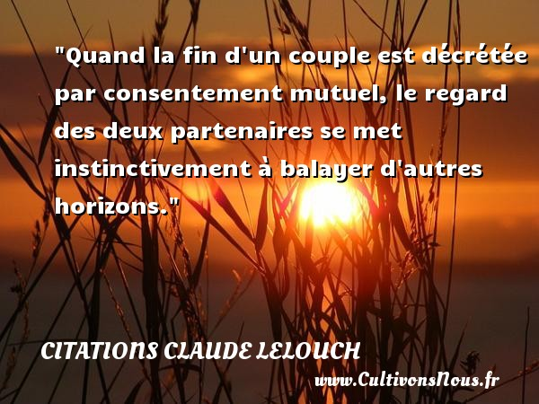Quand la fin d un couple est décrétée par consentement mutuel, le regard des deux partenaires se met instinctivement à balayer d autres horizons. Une citation de Claude Lelouch CITATIONS CLAUDE LELOUCH - Citations Claude Lelouch - Citation instinct - Citations couple
