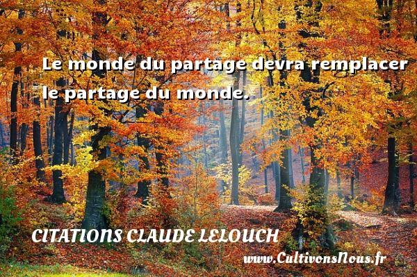Citations Claude Lelouch - Le monde du partage devra remplacer le partage du monde. Une citation de Claude Lelouch CITATIONS CLAUDE LELOUCH