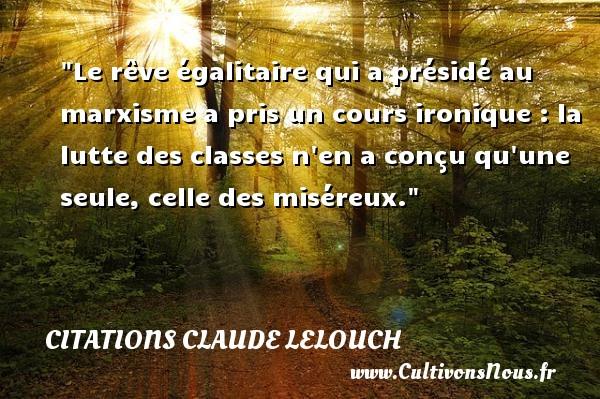 Citations Claude Lelouch - Citation lutte - Le rêve égalitaire qui a présidé au marxisme a pris un cours ironique : la lutte des classes n en a conçu qu une seule, celle des miséreux. Une citation de Claude Lelouch CITATIONS CLAUDE LELOUCH