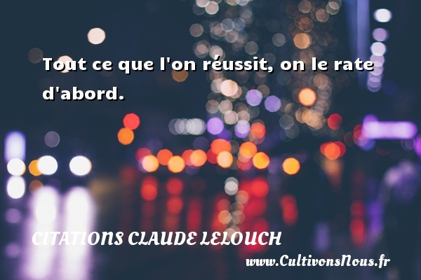 Citations Claude Lelouch - Tout ce que l on réussit, on le rate d abord. Une citation de Claude Lelouch CITATIONS CLAUDE LELOUCH
