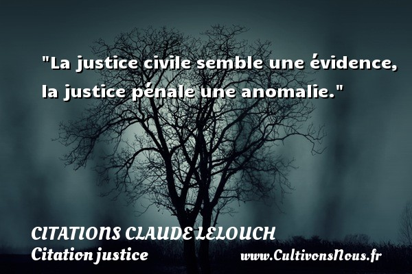 Citations Claude Lelouch - Citation justice - La justice civile semble une évidence, la justice pénale une anomalie. Une citation de Claude Lelouch CITATIONS CLAUDE LELOUCH