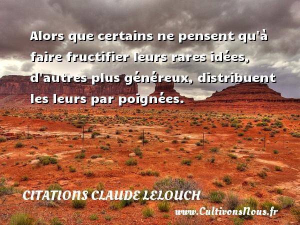 Citations Claude Lelouch - Alors que certains ne pensent qu à faire fructifier leurs rares idées, d autres plus généreux, distribuent les leurs par poignées. Une citation de Claude Lelouch CITATIONS CLAUDE LELOUCH