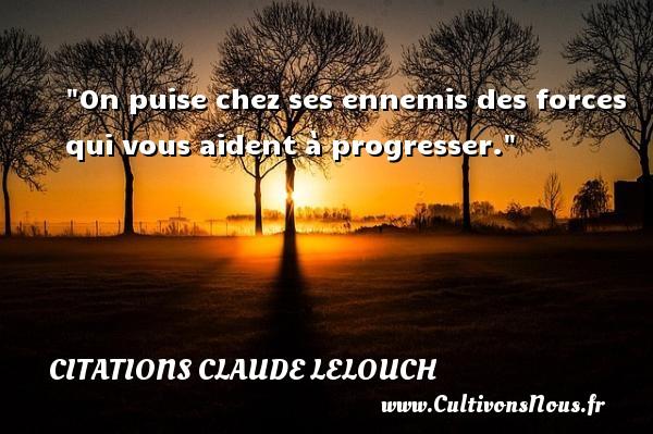 On puise chez ses ennemis des forces qui vous aident à progresser. Une citation de Claude Lelouch CITATIONS CLAUDE LELOUCH - Citation force