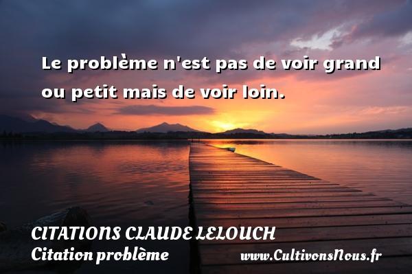 Le problème n est pas de voir grand ou petit mais de voir loin. Une citation de Claude Lelouch CITATIONS CLAUDE LELOUCH - Citation problème