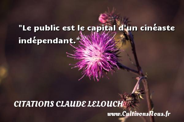 Le public est le capital d un cinéaste indépendant. Une citation de Claude Lelouch CITATIONS CLAUDE LELOUCH