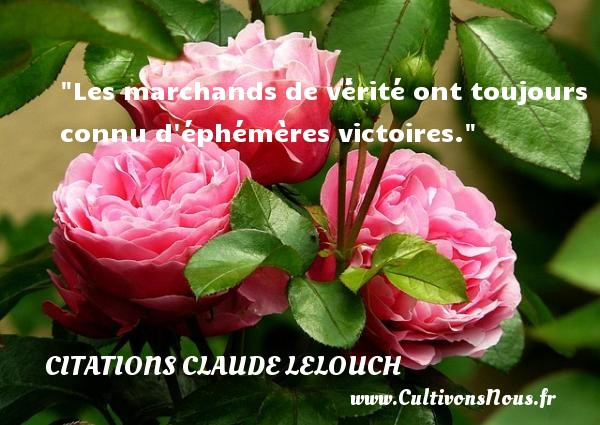 Les marchands de vérité ont toujours connu d éphémères victoires. Une citation de Claude Lelouch CITATIONS CLAUDE LELOUCH - Citation vérité