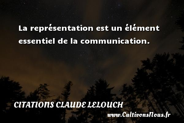 Citations Claude Lelouch - Citation communication - La représentation est un élément essentiel de la communication. Une citation de Claude Lelouch CITATIONS CLAUDE LELOUCH